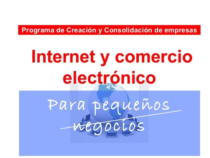 Programa de Creación y Consolidación de empresas  Internet y comercio      electrónico    Para pequeños       negocios