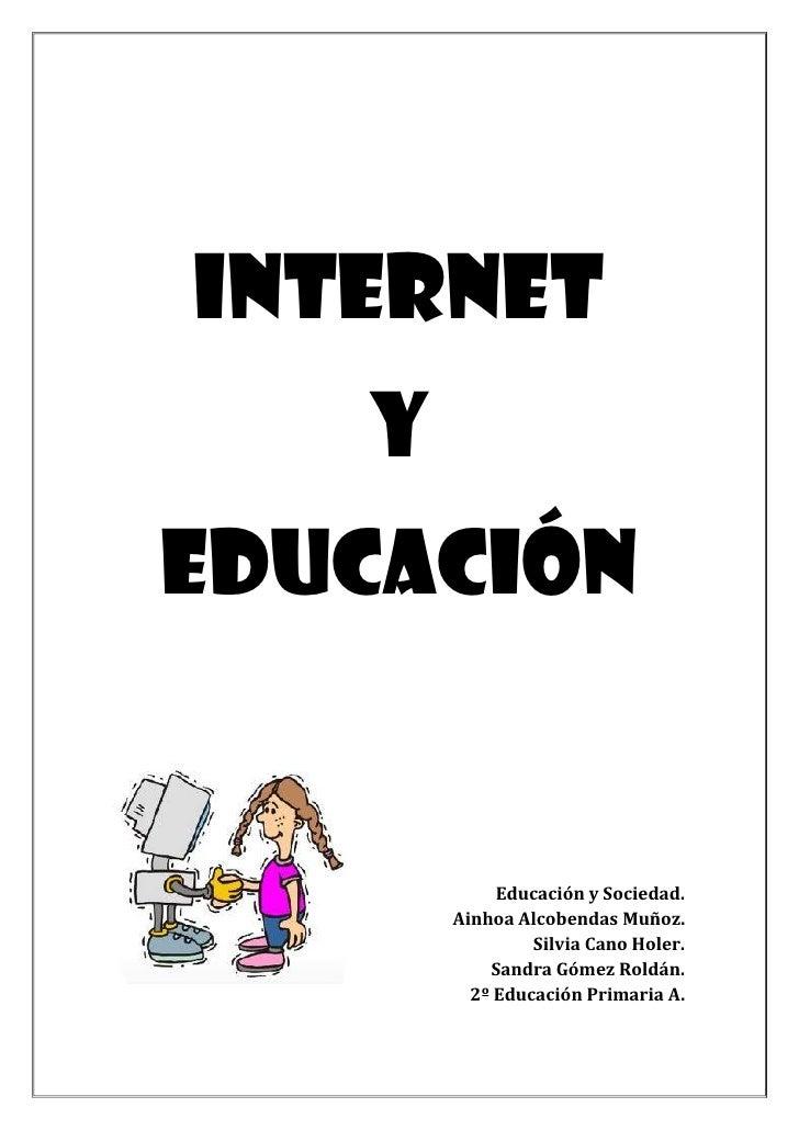INTERNET   YEDUCACIÓN            Educación y Sociedad.       Ainhoa Alcobendas Muñoz.                Silvia Cano Holer.   ...