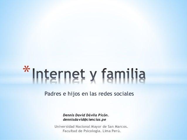 Padres e hijos en las redes sociales  *  Dennis David Dávila Picón.  dennisdavid@ciencias.pe  Universidad Nacional Mayor d...