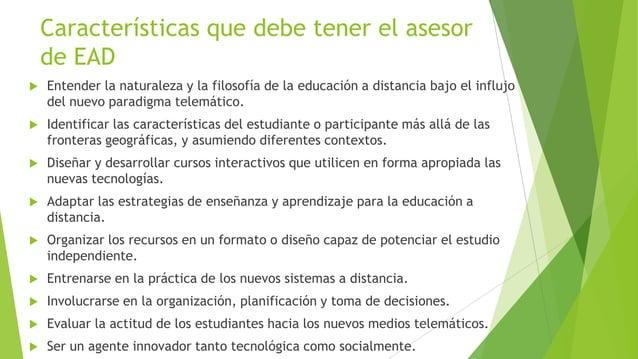 Características que debe tener el asesor    de EAD   Entender la naturaleza y la filosofía de la educación a distancia ba...