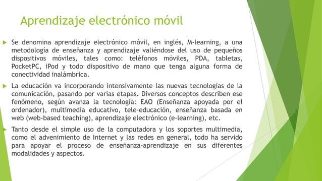 Aprendizaje electrónico móvil   Se denomina aprendizaje electrónico móvil, en inglés, M-learning, a una    metodología de...