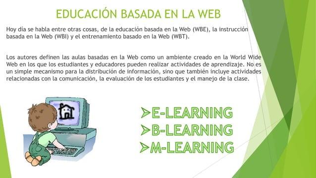 EDUCACIÓN BASADA EN LA WEBHoy día se habla entre otras cosas, de la educación basada en la Web (WBE), la instrucciónbasada...