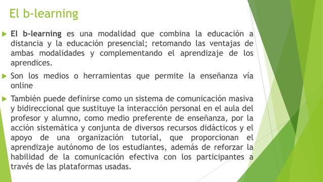 El b-learning   El b-learning es una modalidad que combina la educación a    distancia y la educación presencial; retoman...