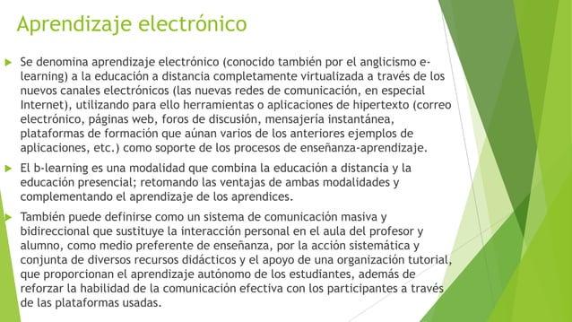 Aprendizaje electrónico   Se denomina aprendizaje electrónico (conocido también por el anglicismo e-    learning) a la ed...