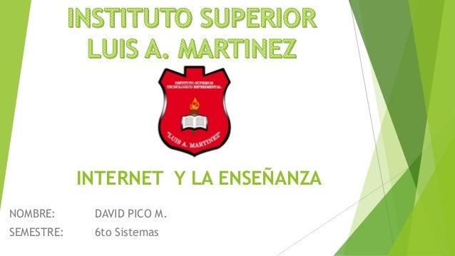 INTERNET Y LA ENSEÑANZANOMBRE:      DAVID PICO M.SEMESTRE:    6to Sistemas