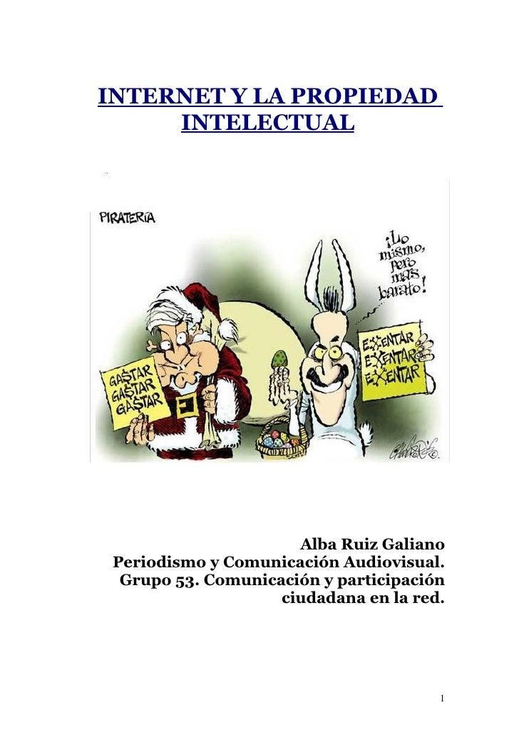 INTERNET Y LA PROPIEDAD      INTELECTUAL                           Alba Ruiz Galiano  Periodismo y Comunicación Audiovisua...