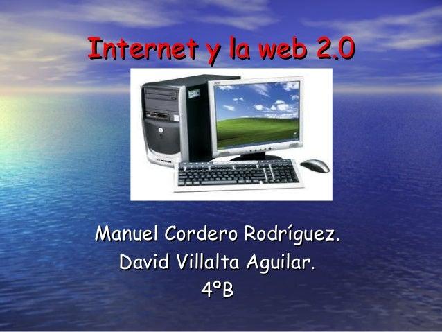 Internet y la web 2.0Manuel Cordero Rodríguez.  David Villalta Aguilar.           4ºB