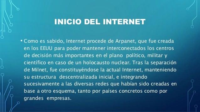 INICIO DEL INTERNET • Como es sabido, Internet procede de Arpanet, que fue creada en los EEUU para poder mantener intercon...