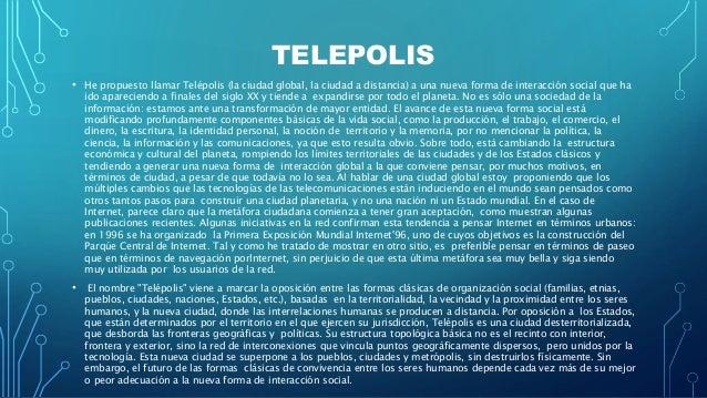 TELEPOLIS • He propuesto llamar Telépolis (la ciudad global, la ciudad a distancia) a una nueva forma de interacción socia...