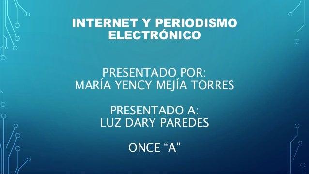 """INTERNET Y PERIODISMO ELECTRÓNICO PRESENTADO POR: MARÍA YENCY MEJÍA TORRES PRESENTADO A: LUZ DARY PAREDES ONCE """"A"""""""