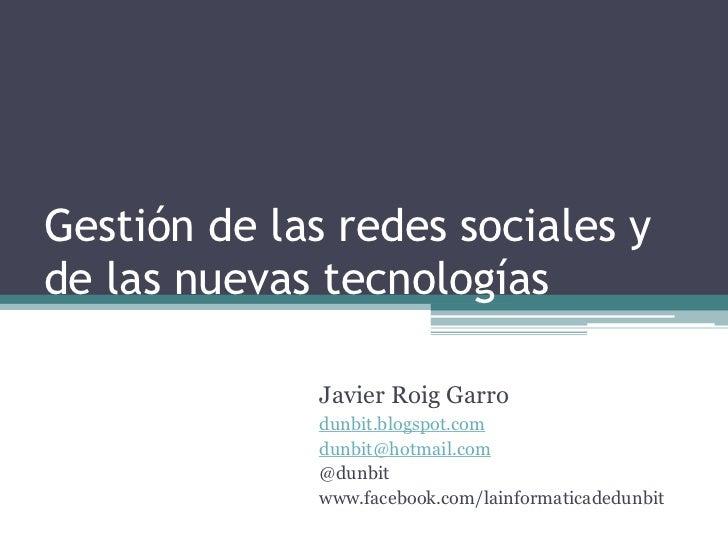 Gestión de las redes sociales yde las nuevas tecnologías              Javier Roig Garro              dunbit.blogspot.com  ...