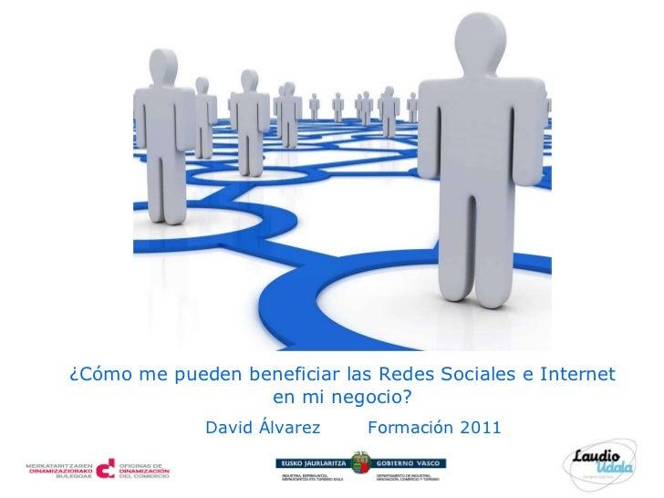 David Álvarez   Formación 2011 ¿Cómo me pueden beneficiar las Redes Sociales e Internet en mi negocio?