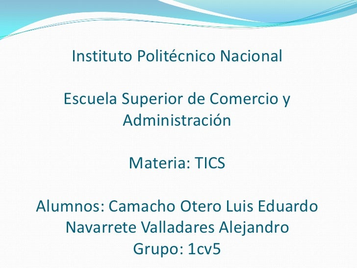 Instituto Politécnico NacionalEscuela Superior de Comercio y AdministraciónMateria: TICSAlumnos: Camacho Otero Luis Eduard...