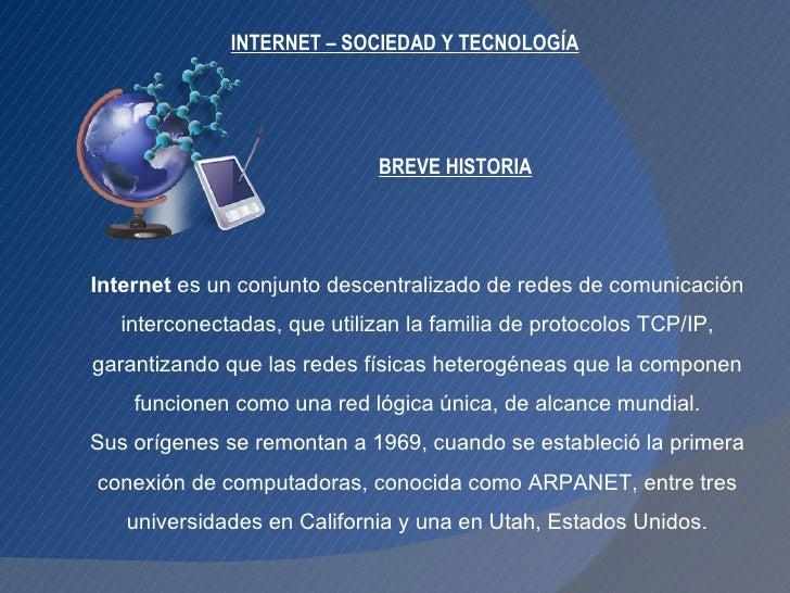 INTERNET – SOCIEDAD Y TECNOLOGÍA Internet  es un conjunto descentralizado de redes de comunicación interconectadas, que ut...