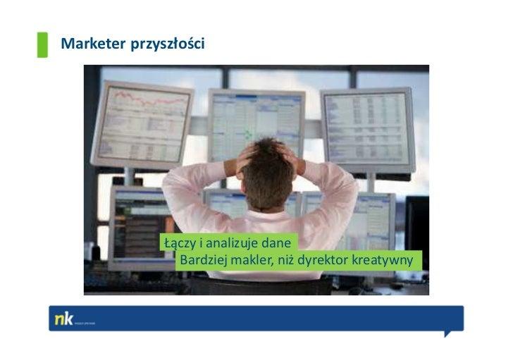 Marketer przyszłości              Łączy i analizuje dane                Bardziej makler, niż dyrektor kreatywny