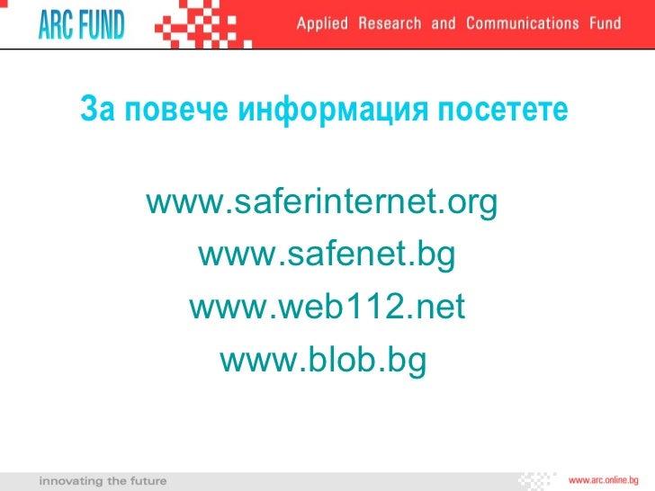 За повече информация посетете <ul><li>www.saferinternet.org   </li></ul><ul><li>www.safenet.bg </li></ul><ul><li>www.web11...