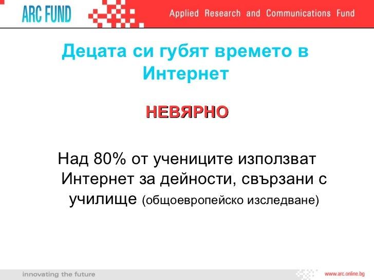 Децата си губят времето в Интернет <ul><li>НЕВЯРНО </li></ul><ul><li>Над 80% от учениците използват Интернет за дейности, ...