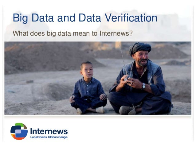 Big Data and Data Verification What does big data mean to Internews?