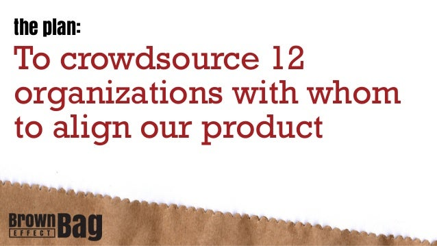 the plan:To crowdsource 12organizations with whomto align our product