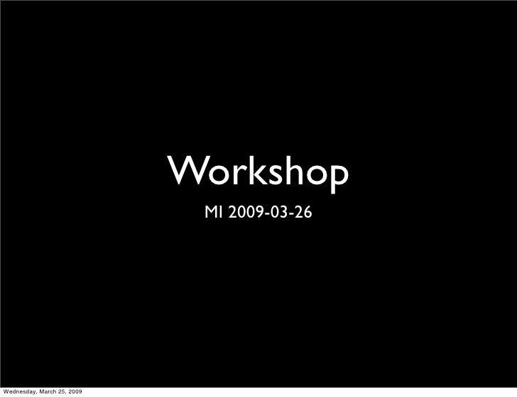 Workshop                              MI 2009-03-26     Wednesday, March 25, 2009