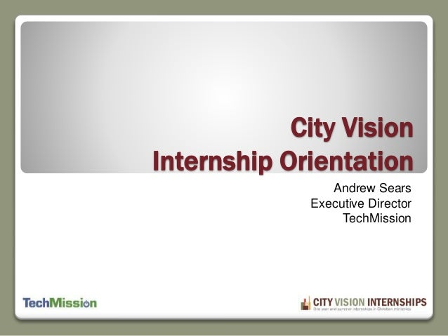 City Vision Internship Orientation Andrew Sears Executive Director TechMission