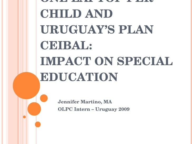 ONE LAPTOP PER CHILD AND URUGUAY'S PLAN CEIBAL: IMPACT ON SPECIAL EDUCATION Jennifer Martino, MA OLPC Intern – Uruguay 2009