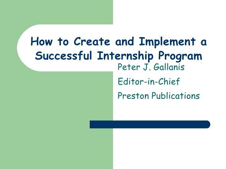 How to Create and Implement a Successful Internship Program Peter J. Gallanis Editor-in-Chief Preston Publications