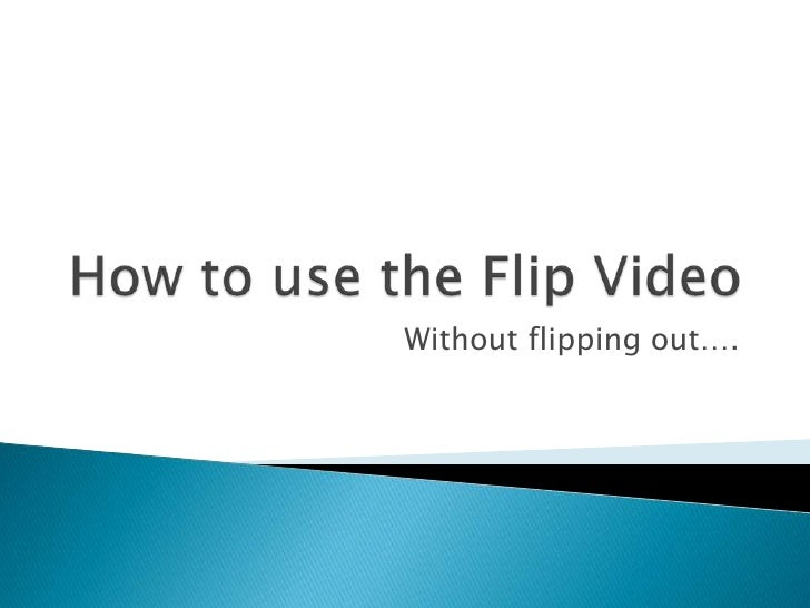 How to use the Flip Video<br />Without flipping out….<br />