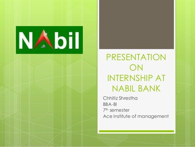 PRESENTATIONONINTERNSHIP ATNABIL BANKChhitiz ShresthaBBA-BI7th semesterAce Institute of management