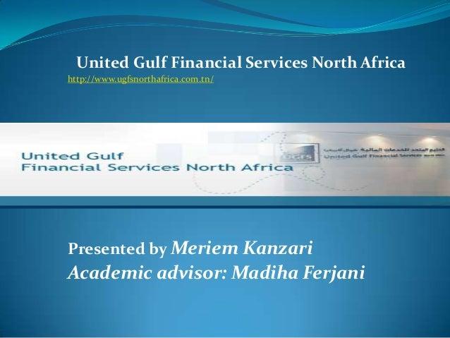 United Gulf Financial Services North Africa http://www.ugfsnorthafrica.com.tn/ Presented by Meriem Kanzari Academic adviso...