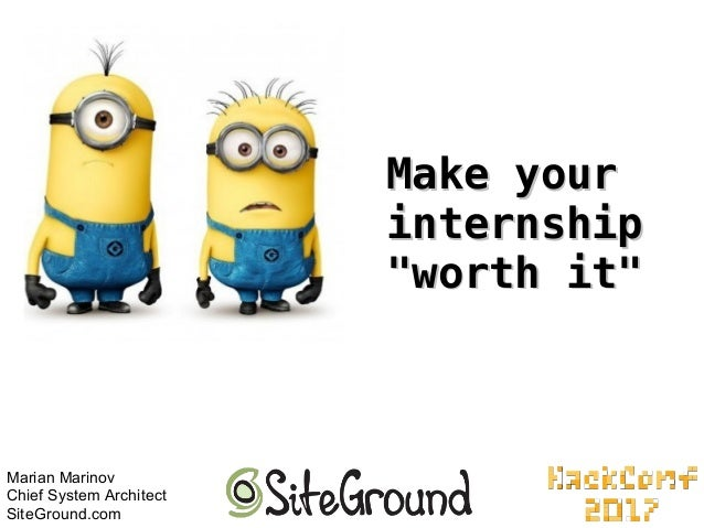 "Make yourMake your internshipinternship ""worth it""""worth it"" Marian Marinov Chief System Architect SiteGround.com"