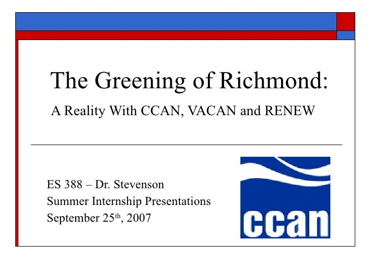 The Greening of Richmond: A Reality With CCAN, VACAN and RENEW   ES 388 – Dr. Stevenson Summer Internship Presentations Se...
