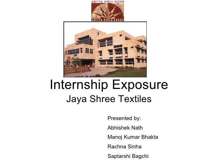 Internship Exposure Jaya Shree Textiles Presented by: Abhishek Nath Manoj Kumar Bhakta Rachna Sinha Saptarshi Bagchi
