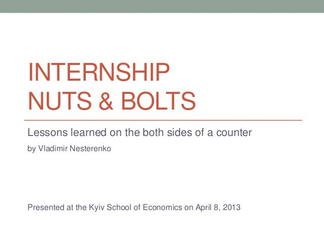 INTERNSHIPNUTS & BOLTSLessons learned on the both sides of a counterby Vladimir NesterenkoPresented at the Kyiv School of ...