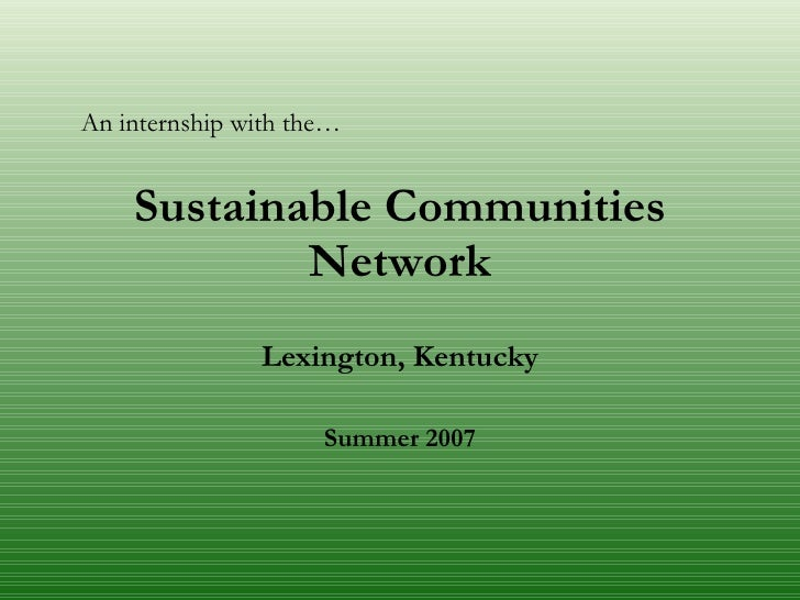 Sustainable Communities Network Lexington, Kentucky Summer 2007 An internship with the…