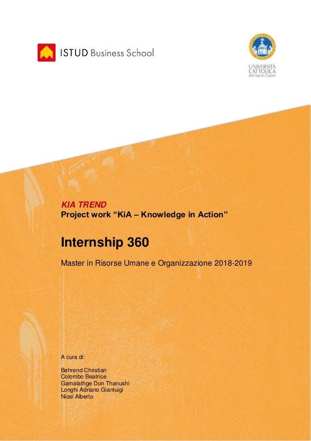 """4 KIA TREND Project work """"KiA – Knowledge in Action"""" Internship 360 Master in Risorse Umane e Organizzazione 2018-2019 A c..."""