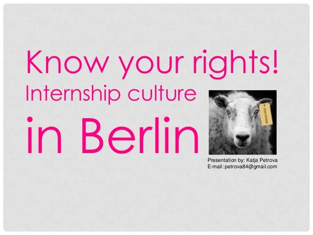 Know your rights! Internship culture  in Berlin  Presentation by: Katja Petrova E-mail: petrova84@gmail.com