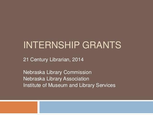 INTERNSHIP GRANTS 21 Century Librarian, 2014 Nebraska Library Commission Nebraska Library Association Institute of Museum ...