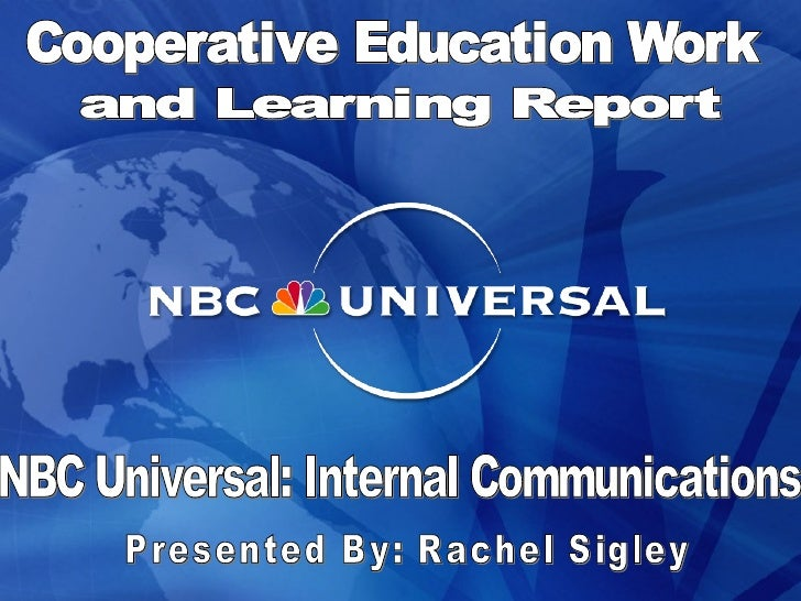 NBC Universal: Internal Communications Presented By: Rachel Sigley Cooperative Education Work and Learning Report