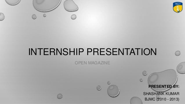 INTERNSHIP PRESENTATION OPEN MAGAZINE PRESENTED BY: SHASHANK KUMAR BJMC (2010 - 2013)