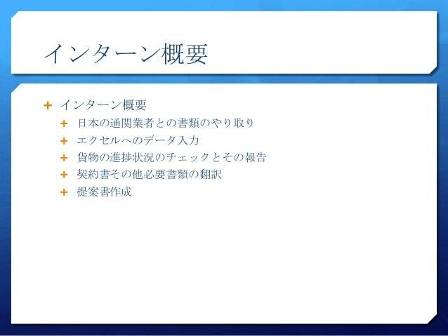 インターン概要 インターン概要 日本の通関業者との書類のやり取り エクセルへのデータ入力 貨物の進捗状況のチェックとその報告 契約書その他必要書類の翻訳 提案書作成