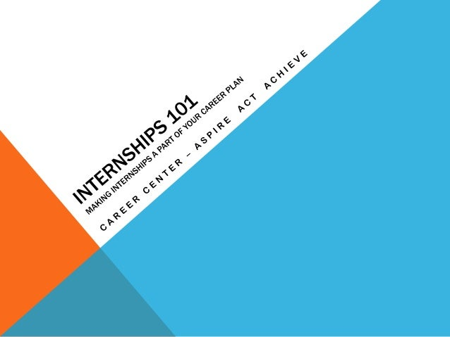 WHAT IS AN INTERNSHIP? • It is an on-site work experience for students and recent grads that is related to your career goa...