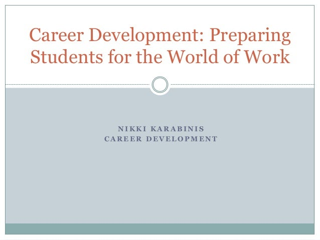 N I K K I K A R A B I N I S C A R E E R D E V E L O P M E N T Career Development: Preparing Students for the World of Work