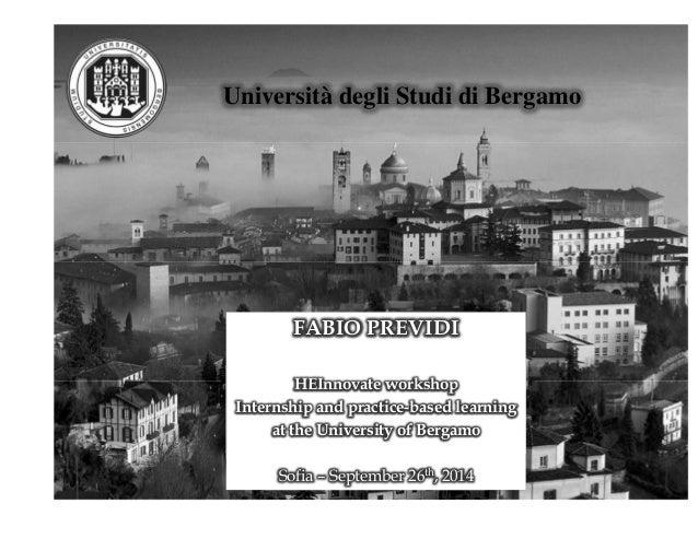 Università degli Studi di Bergamo  FABIO PREVIDI  HEInnovate workshop  Internship and practice-based learning  at the Univ...