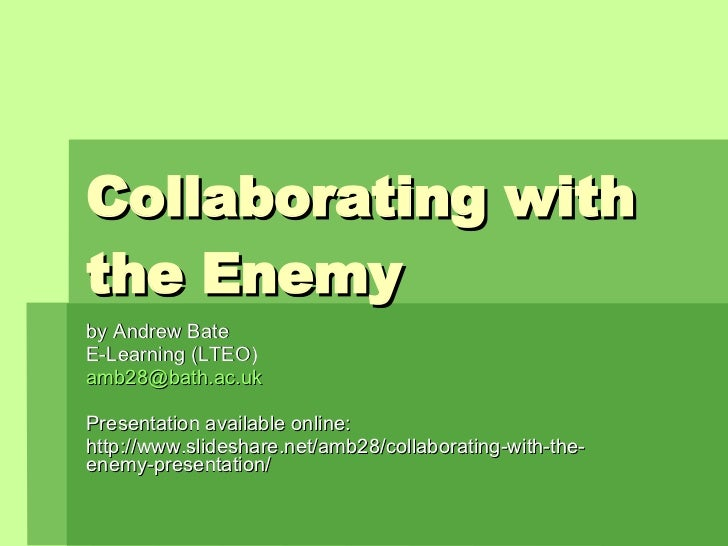 Collaborating with the Enemy by Andrew Bate E-Learning (LTEO) [email_address] Presentation available online: http://www.sl...