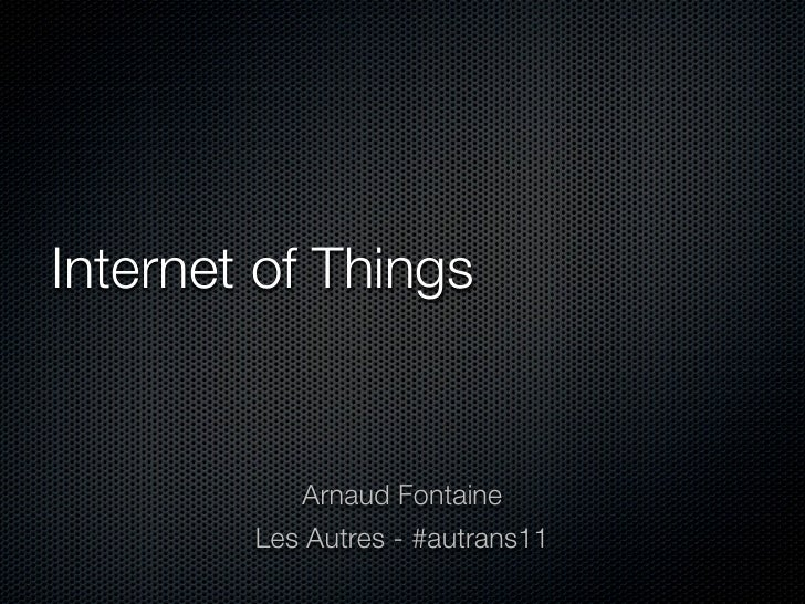Internet of Things           Arnaud Fontaine        Les Autres - #autrans11