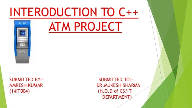 INTERODUCTION TO C++ ATM PROJECT SUBMITTED BY:- SUBMITTED TO:- AMRESH KUMAR DR.MUKESH SHARMA (14IT004) (H.O.D of CS/IT DEP...