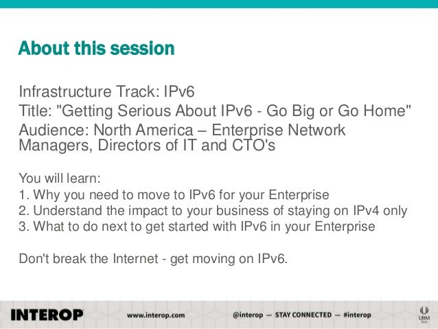 """About this session Infrastructure Track: IPv6 Title: """"Getting Serious About IPv6 - Go Big or Go Home"""" Audience: North Amer..."""
