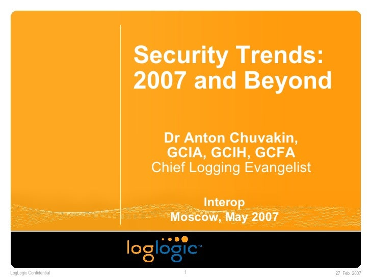 Security Trends: 2007 and Beyond Dr Anton Chuvakin, GCIA, GCIH, GCFA Chief Logging Evangelist Interop Moscow, May 2007