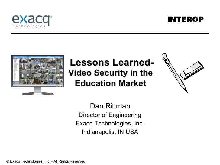 Lessons Learned- Video Security in the  Education Market   Dan Rittman Director of Engineering Exacq Technologies, Inc. In...
